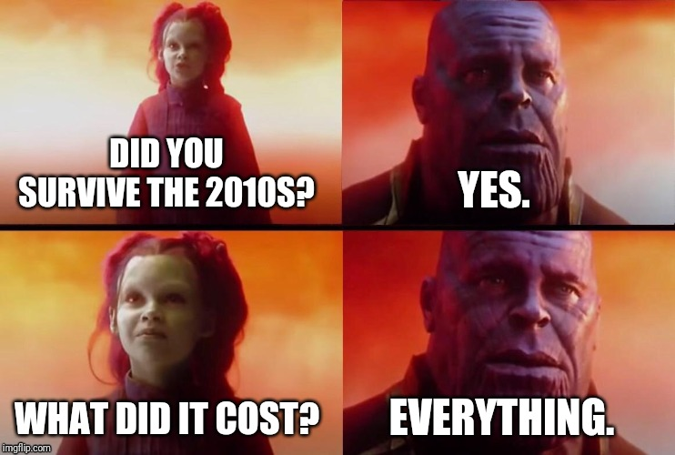We did it guys - we've survived the 2010s | DID YOU SURVIVE THE 2010S? WHAT DID IT COST? YES. EVERYTHING. | image tagged in what did it cost,memes,2010s,thanos what did it cost,thanos | made w/ Imgflip meme maker