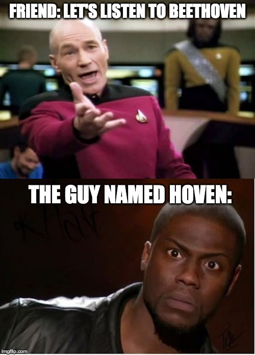 It's classical music tho ;) | FRIEND: LET'S LISTEN TO BEETHOVEN THE GUY NAMED HOVEN: | image tagged in memes,picard wtf,kevin hart,funny,funny memes,beethoven | made w/ Imgflip meme maker
