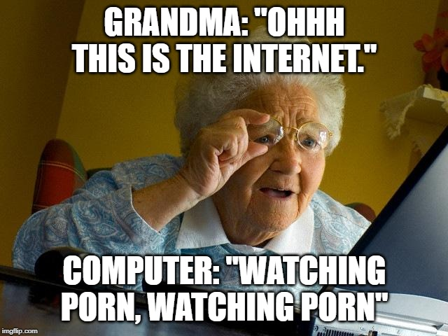 "Grandma Finds The Internet Meme | GRANDMA: ""OHHH THIS IS THE INTERNET."" COMPUTER: ""WATCHING PORN, WATCHING PORN"" 