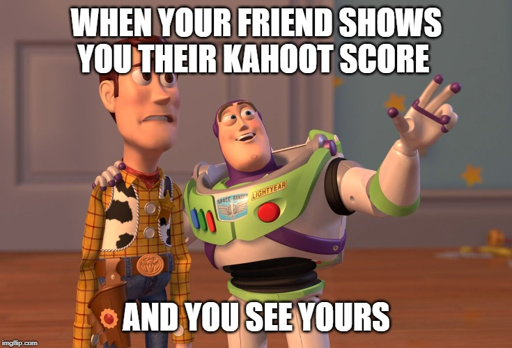 X, X Everywhere Meme | WHEN YOUR FRIEND SHOWS YOU THEIR KAHOOT SCORE AND YOU SEE YOURS | image tagged in memes,x x everywhere | made w/ Imgflip meme maker