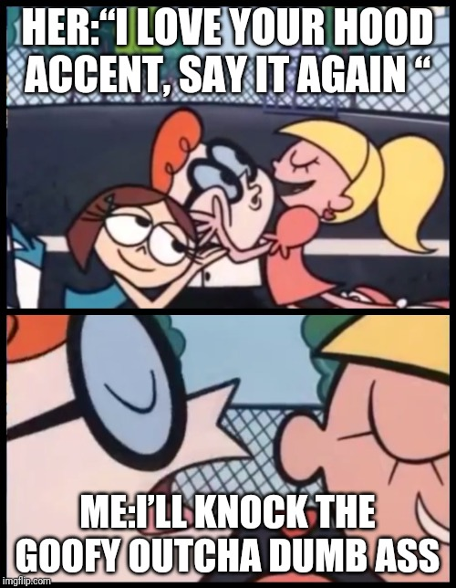 "Say it Again, Dexter Meme | HER:""I LOVE YOUR HOOD ACCENT, SAY IT AGAIN "" ME:I'LL KNOCK THE GOOFY OUTCHA DUMB ASS 