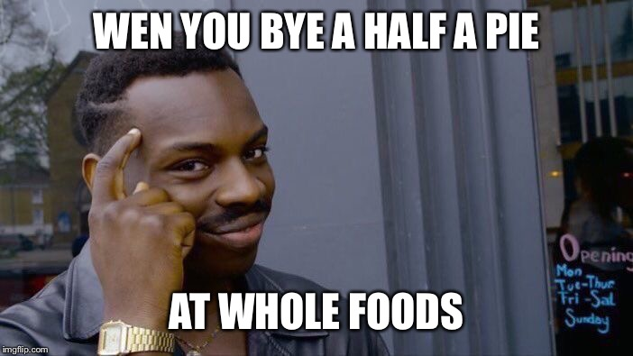 Roll Safe Think About It Meme | WEN YOU BYE A HALF A PIE AT WHOLE FOODS | image tagged in memes,roll safe think about it | made w/ Imgflip meme maker