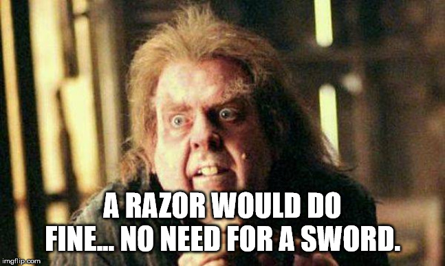 Peter Pettigrew In Fear | A RAZOR WOULD DO FINE... NO NEED FOR A SWORD. | image tagged in peter pettigrew in fear | made w/ Imgflip meme maker