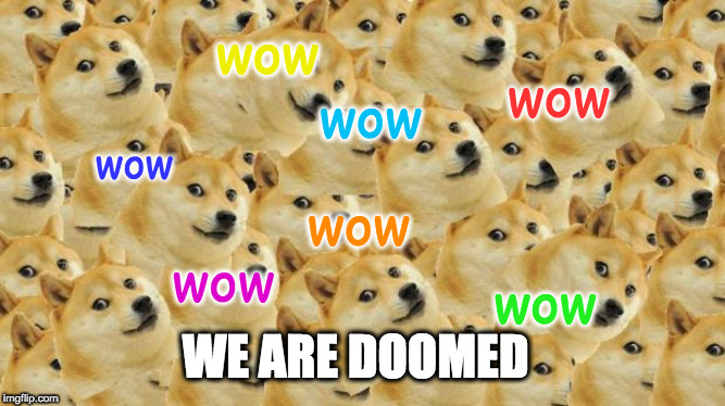 Multi Doge | wow wow wow wow wow wow wow WE ARE DOOMED | image tagged in memes,multi doge | made w/ Imgflip meme maker