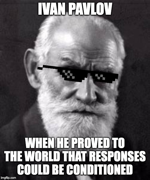 IVAN PAVLOV WHEN HE PROVED TO THE WORLD THAT RESPONSES COULD BE CONDITIONED | image tagged in ivan pavlov,psychology,classical conditioning | made w/ Imgflip meme maker