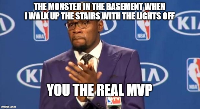You The Real MVP Meme | THE MONSTER IN THE BASEMENT WHEN I WALK UP THE STAIRS WITH THE LIGHTS OFF YOU THE REAL MVP | image tagged in memes,you the real mvp | made w/ Imgflip meme maker
