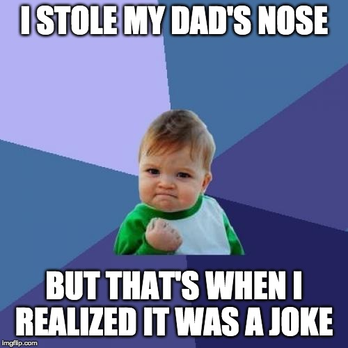 Success Kid Meme | I STOLE MY DAD'S NOSE BUT THAT'S WHEN I REALIZED IT WAS A JOKE | image tagged in memes,success kid | made w/ Imgflip meme maker