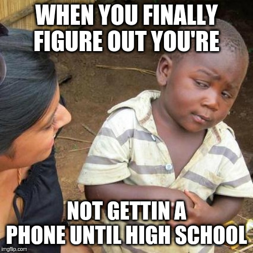 Third World Skeptical Kid Meme | WHEN YOU FINALLY FIGURE OUT YOU'RE NOT GETTIN A PHONE UNTIL HIGH SCHOOL | image tagged in memes,third world skeptical kid | made w/ Imgflip meme maker