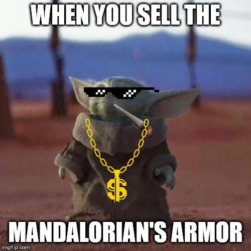 Baby Yoda |  WHEN YOU SELL THE; MANDALORIAN'S ARMOR | image tagged in baby yoda | made w/ Imgflip meme maker