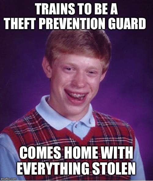 Bad Luck Brian Meme | TRAINS TO BE A THEFT PREVENTION GUARD COMES HOME WITH EVERYTHING STOLEN | image tagged in memes,bad luck brian | made w/ Imgflip meme maker