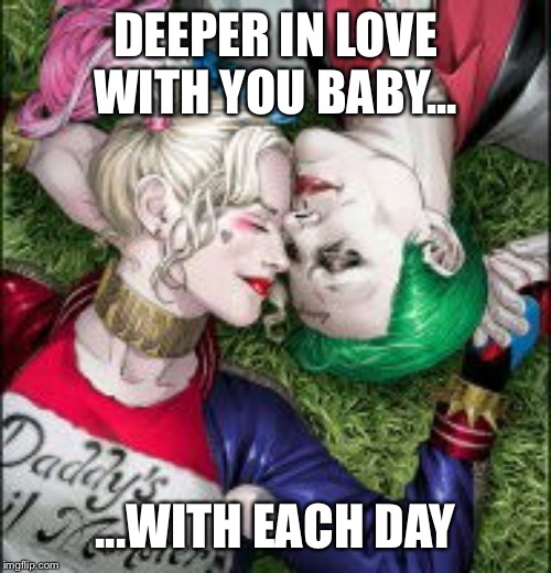 Harley Quinn & The Joker Mad Love  | DEEPER IN LOVE WITH YOU BABY... ...WITH EACH DAY | image tagged in harley quinn  the joker mad love | made w/ Imgflip meme maker
