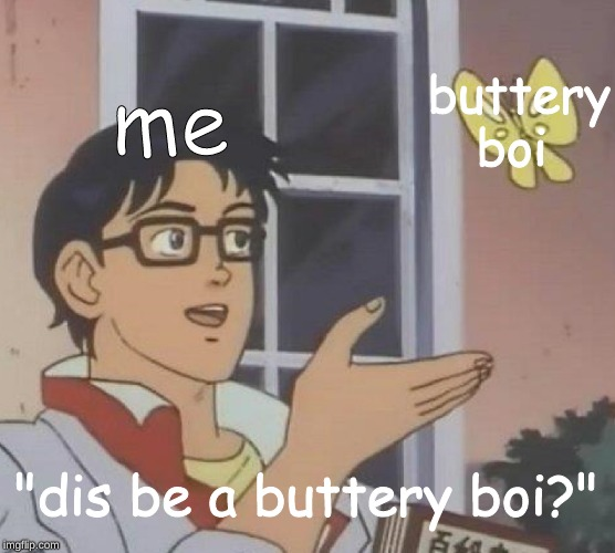"yes dis be a buttery boi | me buttery boi ""dis be a buttery boi?"" 