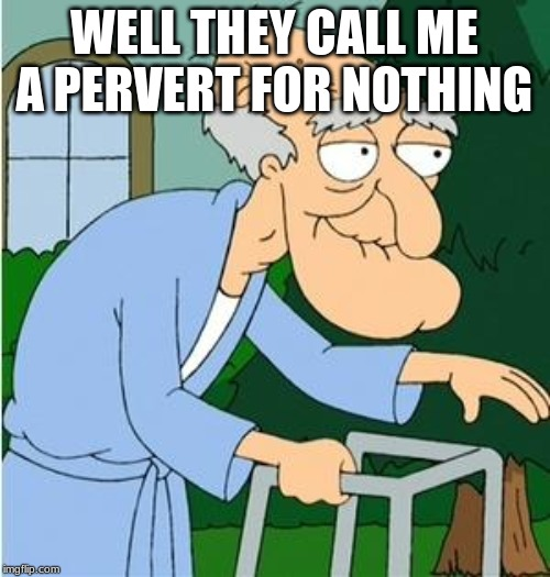 Herbert The Pervert | WELL THEY CALL ME A PERVERT FOR NOTHING | image tagged in herbert the pervert | made w/ Imgflip meme maker