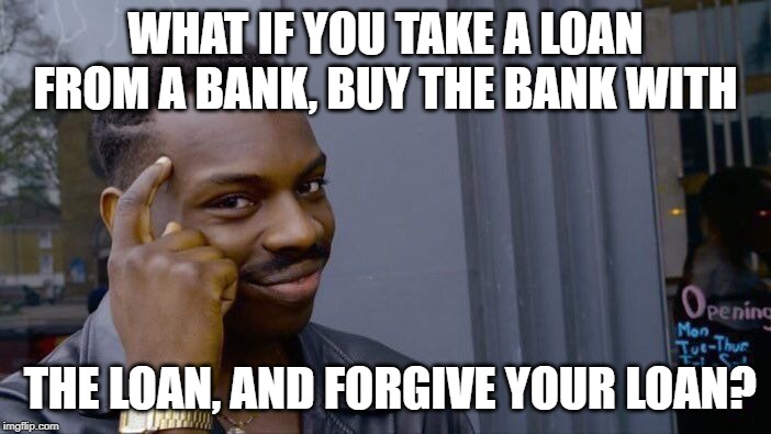 Roll Safe Think About It Meme | WHAT IF YOU TAKE A LOAN FROM A BANK, BUY THE BANK WITH THE LOAN, AND FORGIVE YOUR LOAN? | image tagged in memes,roll safe think about it | made w/ Imgflip meme maker