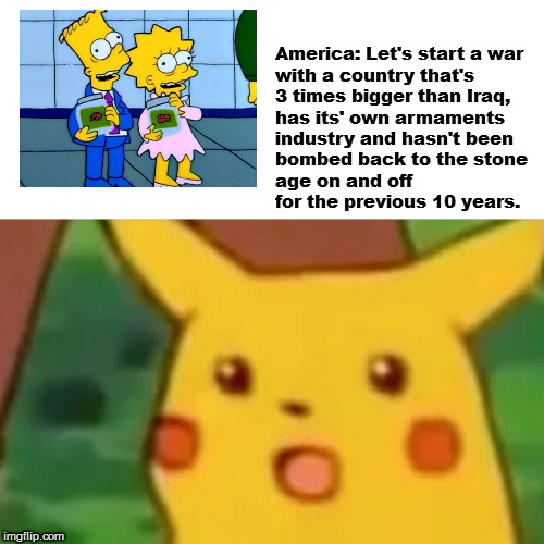 Surprised Pikachu Meme | America: Let's start a war  with a country that's  3 times bigger than Iraq,  has its' own armaments  industry and hasn't been  bombed back  | image tagged in memes,surprised pikachu | made w/ Imgflip meme maker