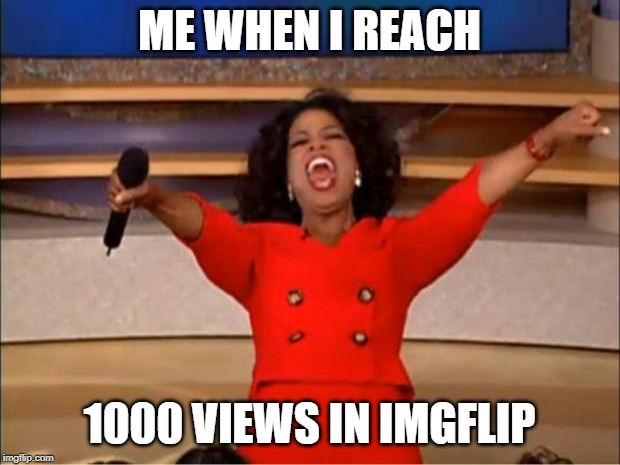 Oprah You Get A Meme | ME WHEN I REACH 1000 VIEWS IN IMGFLIP | image tagged in memes,oprah you get a | made w/ Imgflip meme maker
