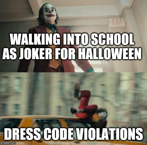 Joaquin Phoenix Joker Car | WALKING INTO SCHOOL AS JOKER FOR HALLOWEEN DRESS CODE VIOLATIONS | image tagged in joaquin phoenix joker car | made w/ Imgflip meme maker
