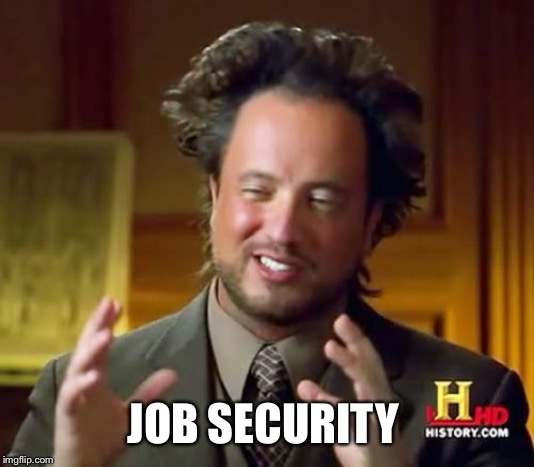 Ancient Aliens Meme | JOB SECURITY | image tagged in memes,ancient aliens | made w/ Imgflip meme maker