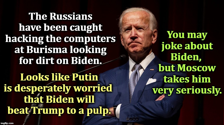 Most of the anti-Biden stuff you see comes from Putin, not Trump. But Trump welcomes the foreign meddling. | The Russians have been caught hacking the computers at Burisma looking for dirt on Biden. Looks like Putin is desperately worried  that Bide | image tagged in biden strong enough to thrash trump,biden,trump,putin,russia,moscow | made w/ Imgflip meme maker