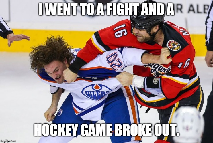 hockey fight | I WENT TO A FIGHT AND A HOCKEY GAME BROKE OUT. | image tagged in hockey fight | made w/ Imgflip meme maker