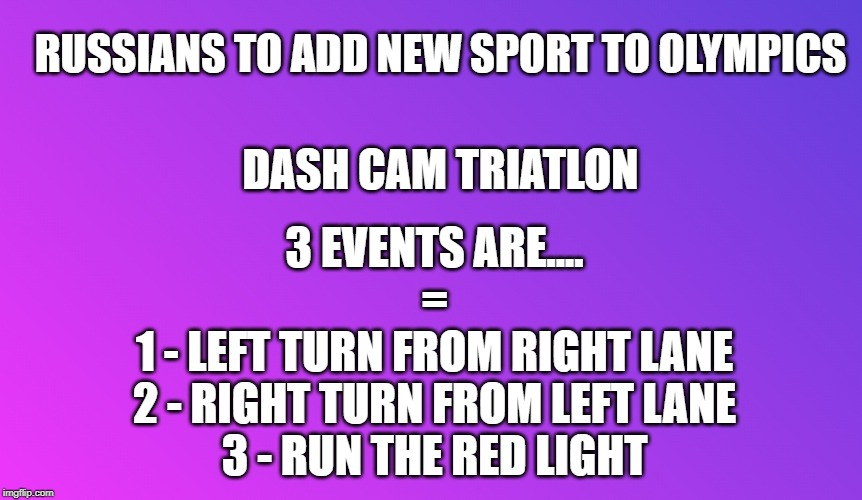 Olympics |  RUSSIANS TO ADD NEW SPORT TO OLYMPICS; DASH CAM TRIATLON; 3 EVENTS ARE.... = 1 - LEFT TURN FROM RIGHT LANE 2 - RIGHT TURN FROM LEFT LANE 3 - RUN THE RED LIGHT | image tagged in blank color,olympics,the russians did it,dash cam,sports,car crash | made w/ Imgflip meme maker