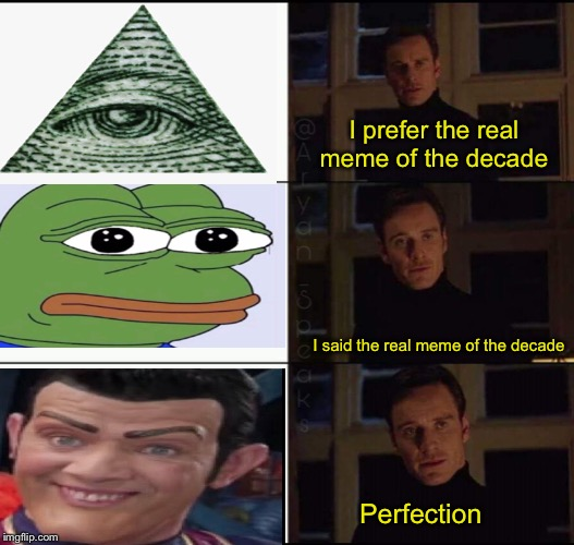 Meme of the decade | I prefer the real meme of the decade I said the real meme of the decade Perfection | image tagged in show me the real | made w/ Imgflip meme maker