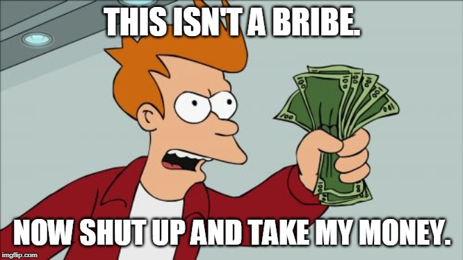 Shut Up And Take My Money Fry |  THIS ISN'T A BRIBE. NOW SHUT UP AND TAKE MY MONEY. | image tagged in memes,shut up and take my money fry | made w/ Imgflip meme maker