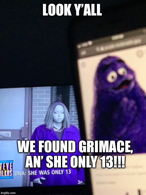 Grimace | LOOK Y'ALL WE FOUND GRIMACE, AN' SHE ONLY 13!!! | image tagged in grimace | made w/ Imgflip meme maker