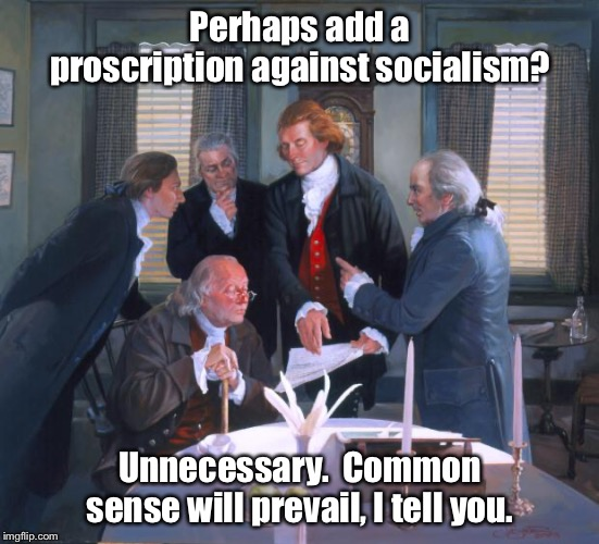 Founding Fathers |  Perhaps add a proscription against socialism? Unnecessary.  Common sense will prevail, I tell you. | image tagged in founding fathers,memes,socialism | made w/ Imgflip meme maker