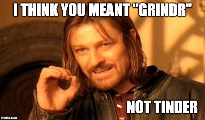 "One Does Not Simply Meme | I THINK YOU MEANT ""GRINDR"" NOT TINDER 