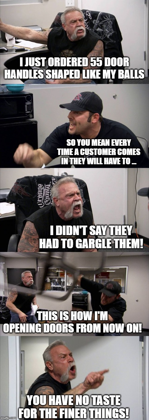 American Chopper Argument Meme | I JUST ORDERED 55 DOOR HANDLES SHAPED LIKE MY BALLS SO YOU MEAN EVERY TIME A CUSTOMER COMES IN THEY WILL HAVE TO ... I DIDN'T SAY THEY HAD T | image tagged in memes,american chopper argument | made w/ Imgflip meme maker