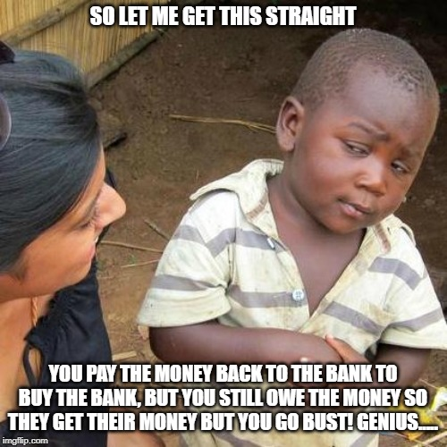 Third World Skeptical Kid Meme | SO LET ME GET THIS STRAIGHT YOU PAY THE MONEY BACK TO THE BANK TO BUY THE BANK, BUT YOU STILL OWE THE MONEY SO THEY GET THEIR MONEY BUT YOU  | image tagged in memes,third world skeptical kid | made w/ Imgflip meme maker