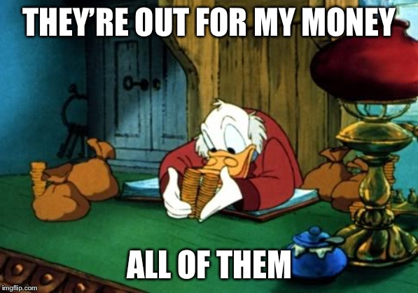 Scrooge McDuck 2 Meme | THEY'RE OUT FOR MY MONEY ALL OF THEM | image tagged in memes,scrooge mcduck 2 | made w/ Imgflip meme maker
