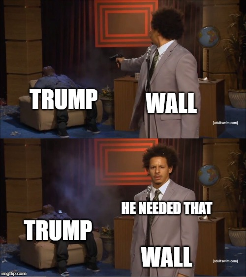 Who Killed Hannibal Meme | WALL TRUMP WALL TRUMP HE NEEDED THAT | image tagged in memes,who killed hannibal | made w/ Imgflip meme maker
