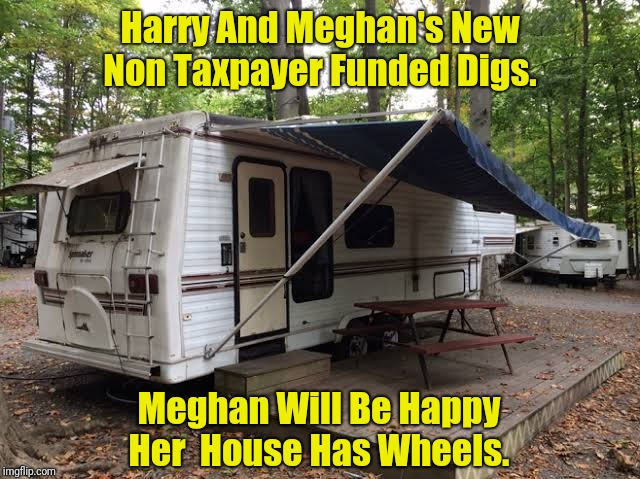 Harry And Meghan's New Digs | Harry And Meghan's New Non Taxpayer Funded Digs. Meghan Will Be Happy Her  House Has Wheels. | image tagged in harry and meghan | made w/ Imgflip meme maker