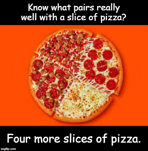 Pizza | Know what pairs really well with a slice of pizza? Four more slices of pizza. | image tagged in funny | made w/ Imgflip meme maker