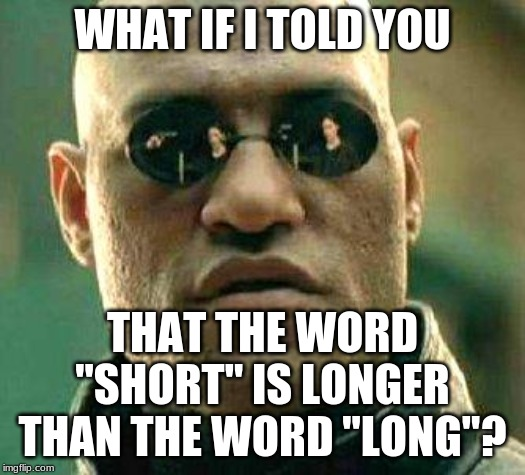 "Mind. Frickin'. BLOWN! |  WHAT IF I TOLD YOU; THAT THE WORD ""SHORT"" IS LONGER THAN THE WORD ""LONG""? 