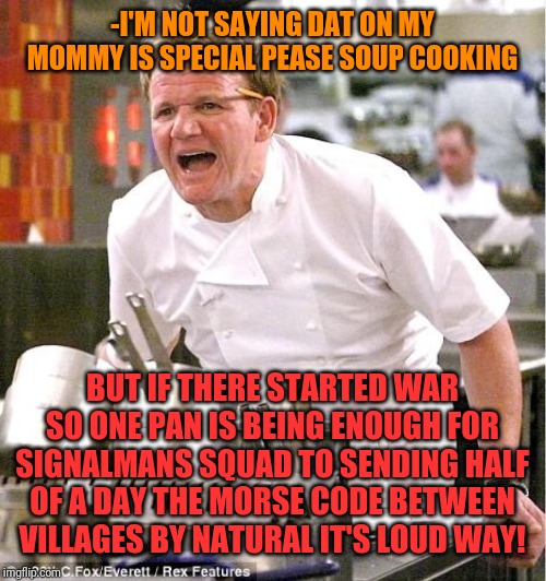 -There is no escape from chemical processes in belly. | -I'M NOT SAYING DAT ON MY MOMMY IS SPECIAL PEASE SOUP COOKING BUT IF THERE STARTED WAR SO ONE PAN IS BEING ENOUGH FOR SIGNALMANS SQUAD TO SE | image tagged in memes,chef gordon ramsay,funny food,spirit cooking,infinity war,turn signals | made w/ Imgflip meme maker