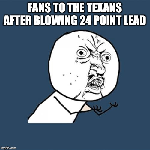 Y U No Meme | FANS TO THE TEXANS AFTER BLOWING 24 POINT LEAD | image tagged in memes,y u no | made w/ Imgflip meme maker
