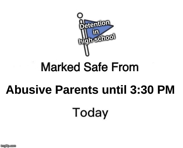 Marked Safe From Meme |  Detention in high school; Abusive Parents until 3:30 PM | image tagged in memes,marked safe from | made w/ Imgflip meme maker