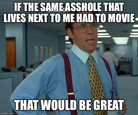 That Would Be Great Meme | IF THE SAME ASSHOLE THAT LIVES NEXT TO ME HAD TO MOVIE THAT WOULD BE GREAT | image tagged in memes,that would be great | made w/ Imgflip meme maker