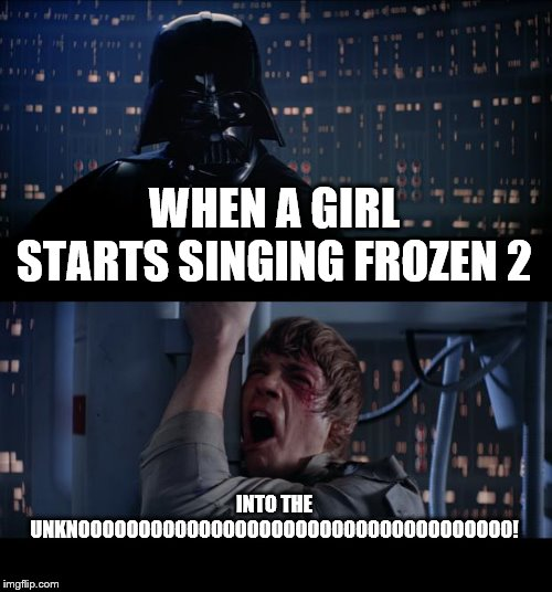 you had to look at this | WHEN A GIRL STARTS SINGING FROZEN 2 INTO THE UNKNOOOOOOOOOOOOOOOOOOOOOOOOOOOOOOOOOOOO! | image tagged in memes,star wars no,funny memes,funny,han solo frozen carbonite,help | made w/ Imgflip meme maker