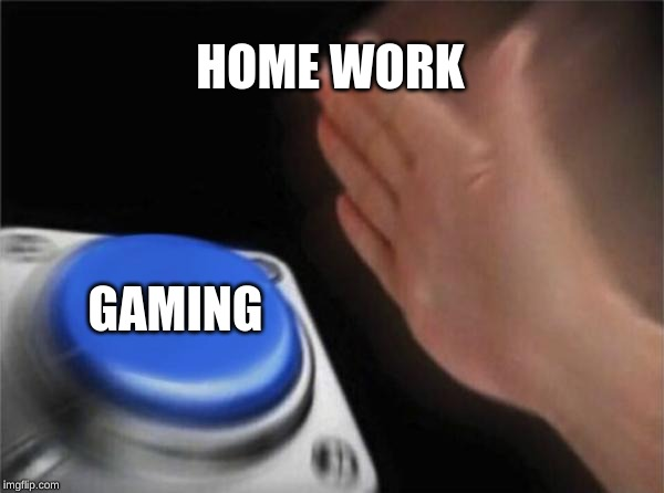 Blank Nut Button Meme | HOME WORK GAMING | image tagged in memes,blank nut button | made w/ Imgflip meme maker