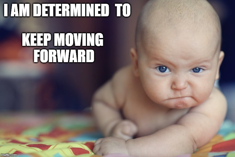 Move forward | I AM DETERMINED  TO KEEP MOVING  FORWARD | image tagged in affirmation,move forward,determination,forward,baby | made w/ Imgflip meme maker