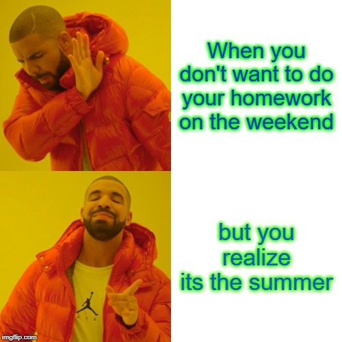 Drake Hotline Bling Meme | When you don't want to do your homework on the weekend but you realize its the summer | image tagged in memes,drake hotline bling | made w/ Imgflip meme maker