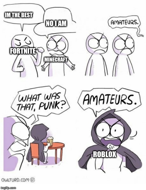 Amateurs | FORTNITE IM THE BEST MINECRAFT NO I AM ROBLOX | image tagged in amateurs | made w/ Imgflip meme maker