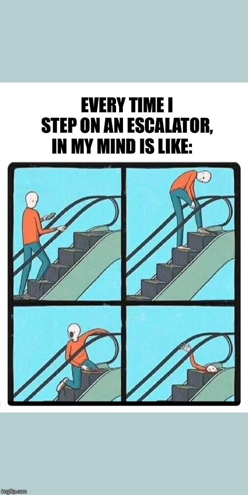 IN MY MIND IS LIKE:; EVERY TIME I STEP ON AN ESCALATOR, | image tagged in escalator,escalator accident,accident,funny escalator,escalator comic | made w/ Imgflip meme maker