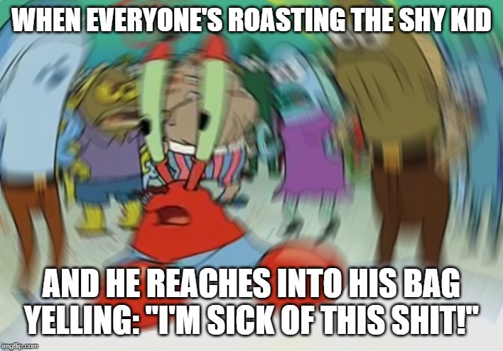 "Mr Krabs Blur Meme Meme | WHEN EVERYONE'S ROASTING THE SHY KID AND HE REACHES INTO HIS BAG YELLING: ""I'M SICK OF THIS SHIT!"" 