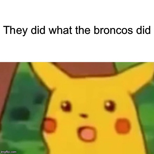 Surprised Pikachu Meme | They did what the broncos did The | image tagged in memes,surprised pikachu | made w/ Imgflip meme maker