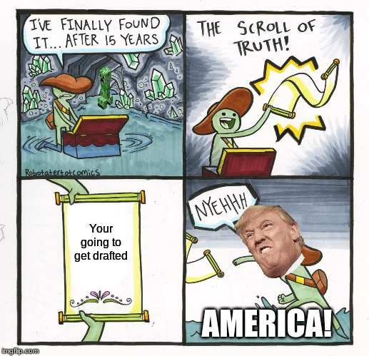 The Scroll Of Truth |  Your going to get drafted; AMERICA! | image tagged in memes,the scroll of truth | made w/ Imgflip meme maker